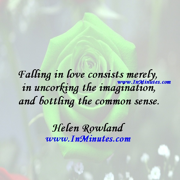 Falling in love consists merely in uncorking the imagination and bottling the common sense.Helen Rowland