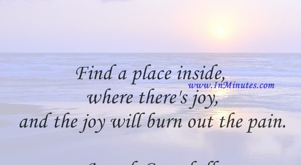 Find a place inside where there's joy, and the joy will burn out the pain.Joseph Campbell
