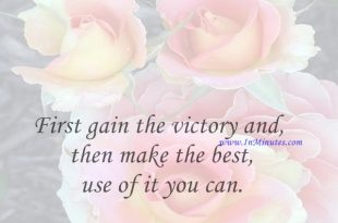 First gain the victory and then make the best use of it you can.Horatio Nelson