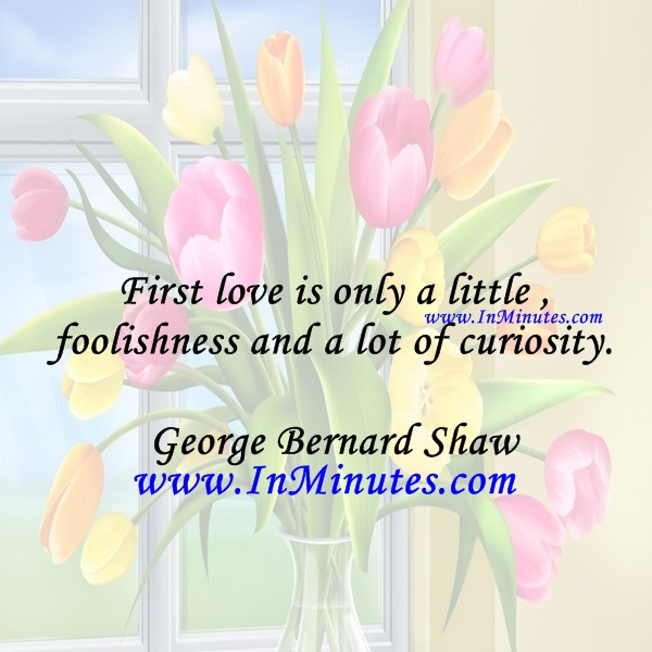 First love is only a little foolishness and a lot of curiosity.George Bernard Shaw
