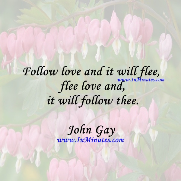 Follow love and it will flee, flee love and it will follow thee.John Gay