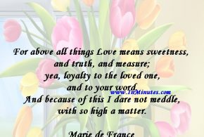 For above all things Love means sweetness, and truth, and measure; yea, loyalty to the loved one and to your word. And because of this I dare not meddle with so high a matter.Marie de France