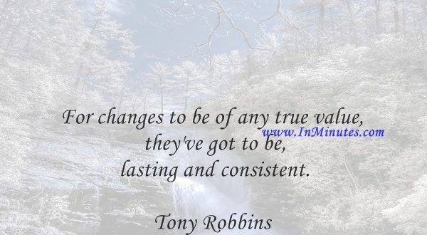 For changes to be of any true value, they've got to be lasting and consistent.Tony Robbins