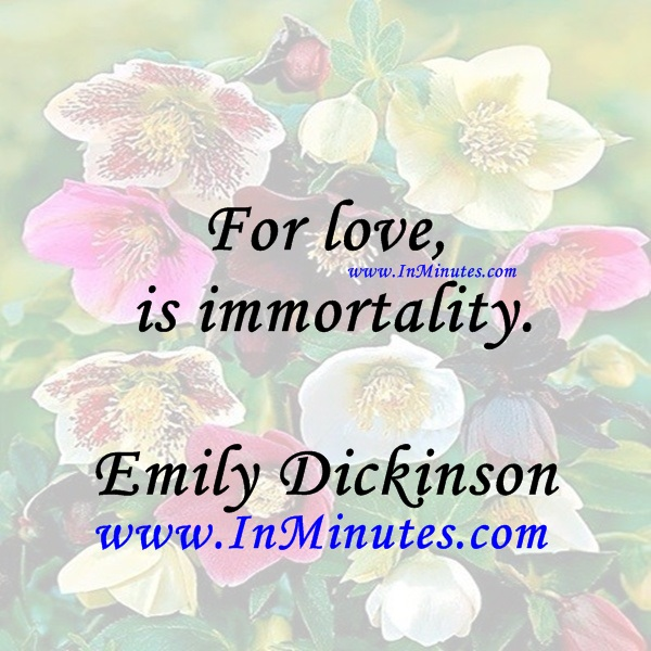 For love is immortality.Emily Dickinson