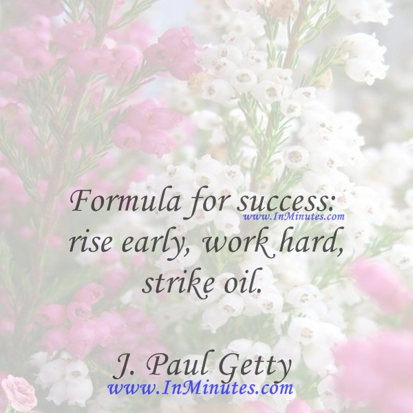 Formula for success rise early, work hard, strike oil.J. Paul Getty