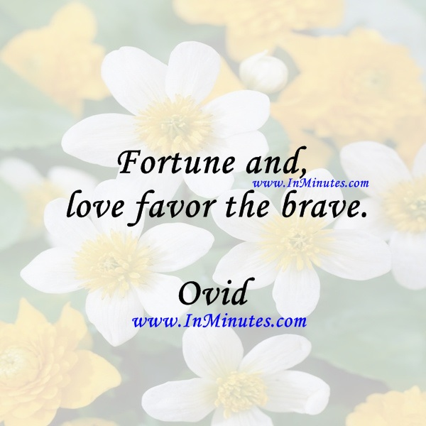Fortune and love favor the brave.Ovid