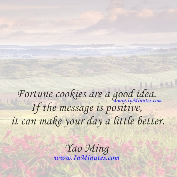 Fortune cookies are a good idea. If the message is positive, it can make your day a little better.Yao Ming