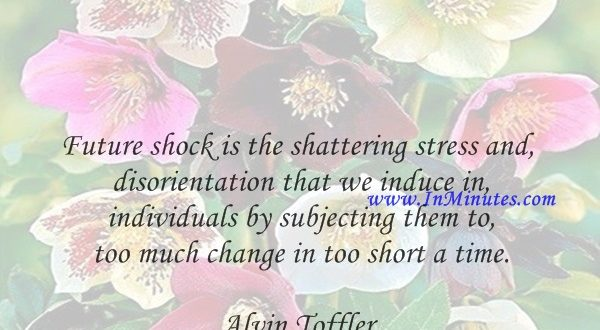 Future shock is the shattering stress and disorientation that we induce in individuals by subjecting them to too much change in too short a time.Alvin Toffler