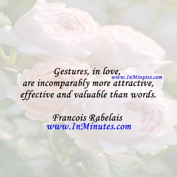 Gestures, in love, are incomparably more attractive, effective and valuable than words.Francois Rabelais