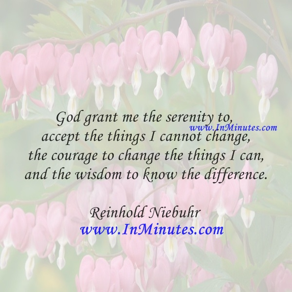 God grant me the serenity to accept the things I cannot change, the courage to change the things I can, and the wisdom to know the difference.Reinhold Niebuhr