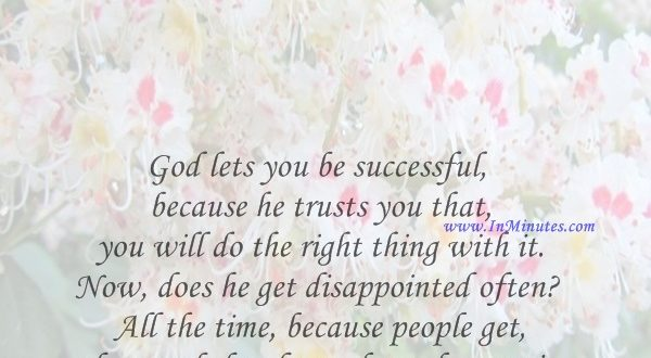 God lets you be successful because he trusts you that you will do the right thing with it. Now, does he get disappointed often All the time, because people get there and they forget how they got it.Steve Harvey