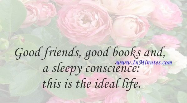 Good friends, good books and a sleepy conscience this is the ideal life.Mark Twain