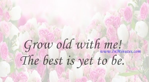 Grow old with me! The best is yet to be.Robert Browning