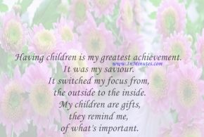 Having children is my greatest achievement. It was my saviour. It switched my focus from the outside to the inside. My children are gifts, they remind me of what's important.Elle Macpherson