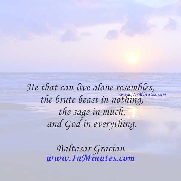 He that can live alone resembles the brute beast in nothing, the sage in much, and God in everything.Baltasar Gracian