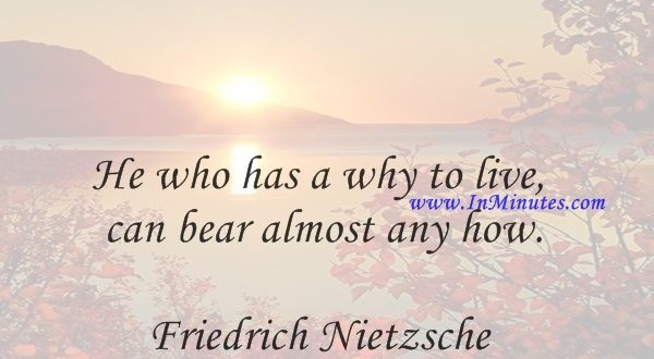 He who has a why to live can bear almost any how.Friedrich Nietzsche