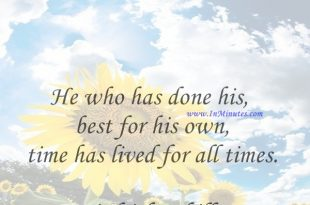 He who has done his best for his own time has lived for all times.Friedrich Schiller