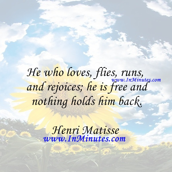 He who loves, flies, runs, and rejoices; he is free and nothing holds him back.Henri Matisse