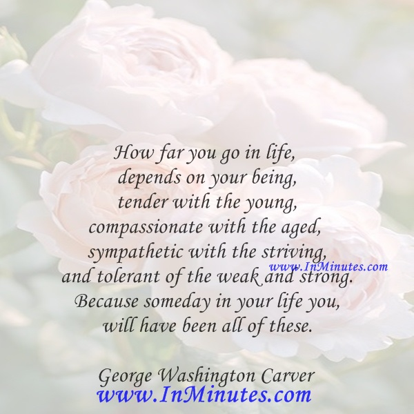 How far you go in life depends on your being tender with the young, compassionate with the aged, sympathetic with the striving and tolerant of the weak and strong. Because someday in your life you will have been all of these.George Washington Carver