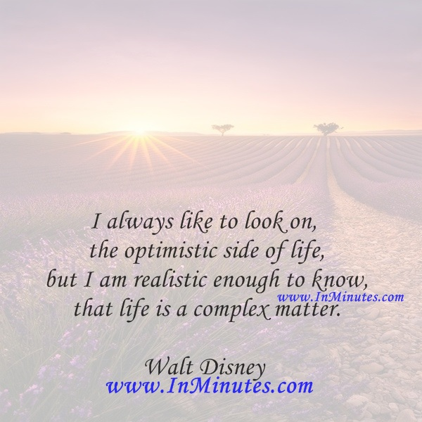 I always like to look on the optimistic side of life, but I am realistic enough to know that life is a complex matter.Walt Disney