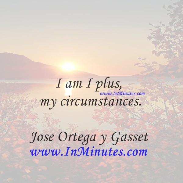 I am I plus my circumstances.Jose Ortega y Gasset
