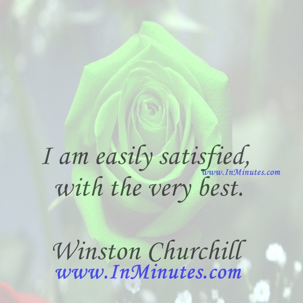 I am easily satisfied with the very best.Winston Churchill