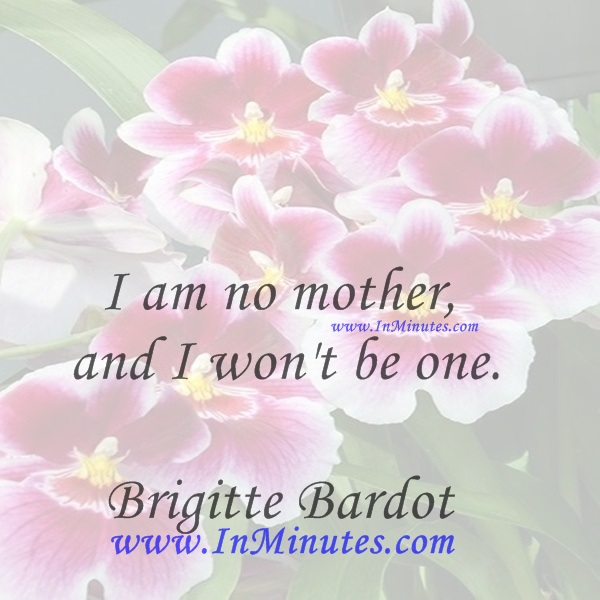I am no mother, and I won't be one.Brigitte Bardot