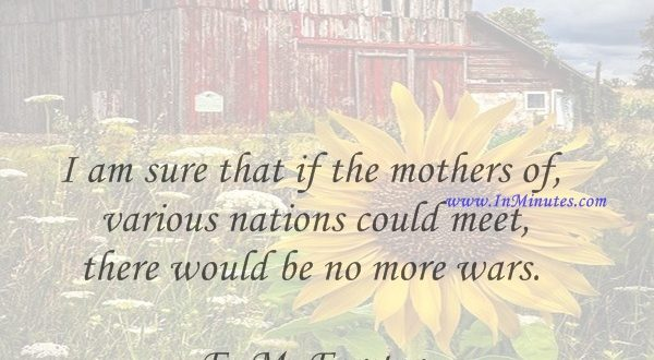 I am sure that if the mothers of various nations could meet, there would be no more wars.E. M. Forster