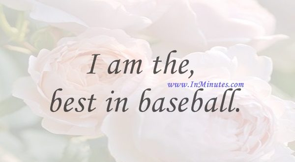 I am the best in baseball.Reggie Jackson