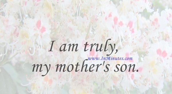 I am truly my mother's son.David Geffen