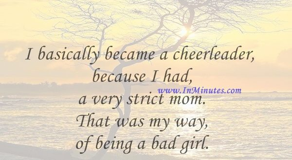 I basically became a cheerleader because I had a very strict mom. That was my way of being a bad girl.Sandra Bullock