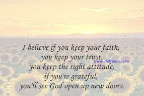 I believe if you keep your faith, you keep your trust, you keep the right attitude, if you're grateful, you'll see God open up new doors.Joel Osteen