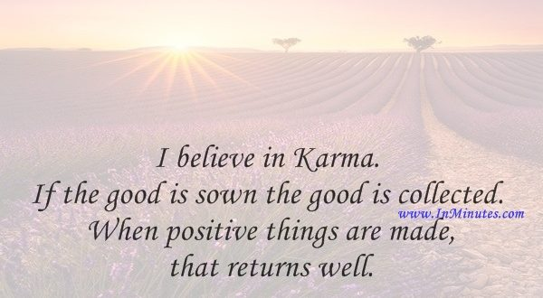 I believe in Karma. If the good is sown, the good is collected. When positive things are made, that returns well.Yannick Noah