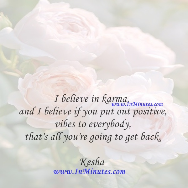 I believe in karma, and I believe if you put out positive vibes to everybody, that's all you're going to get back.Kesha
