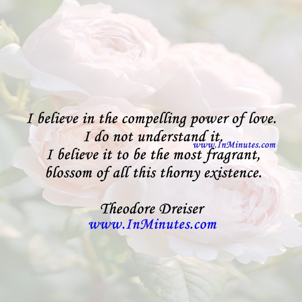 I believe in the compelling power of love. I do not understand it. I believe it to be the most fragrant blossom of all this thorny existence.Theodore Dreiser
