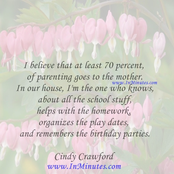 I believe that at least 70 percent of parenting goes to the mother. In our house, I'm the one who knows about all the school stuff, helps with the homework, organizes the play dates, and remembers the birthday parties.Cindy Crawford