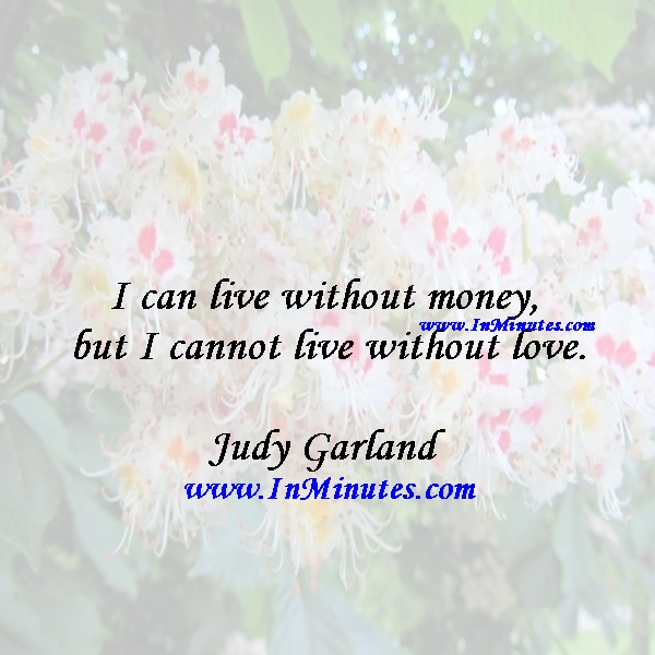 I can live without money, but I cannot live without love.Judy Garland