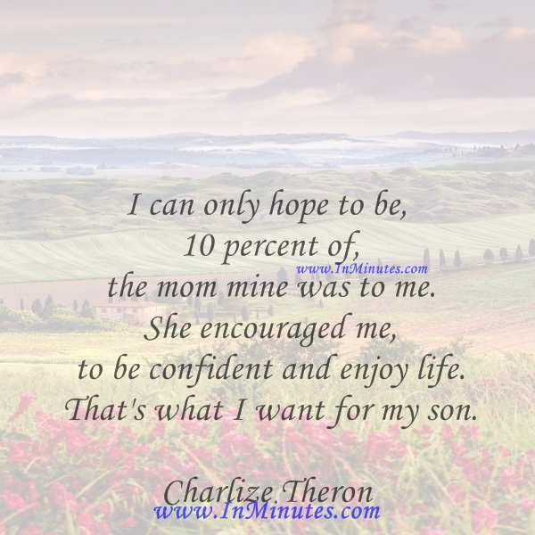I can only hope to be 10 percent of the mom mine was to me. She encouraged me to be confident and enjoy life. That's what I want for my son.Charlize Theron