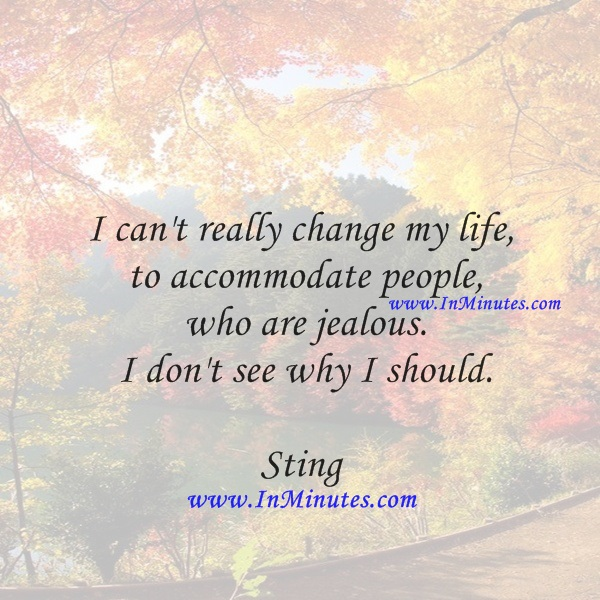 I can't really change my life to accommodate people who are jealous. I don't see why I should.Sting