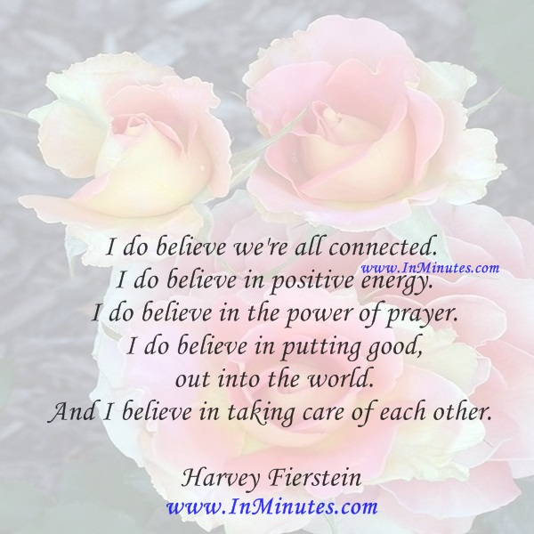 I do believe we're all connected. I do believe in positive energy. I do believe in the power of prayer. I do believe in putting good out into the world. And I believe in taking care of each other.Harvey Fierstein