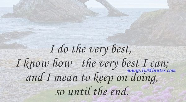 I do the very best I know how - the very best I can; and I mean to keep on doing so until the end.Abraham Lincoln