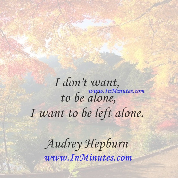 I don't want to be alone, I want to be left alone.Audrey Hepburn