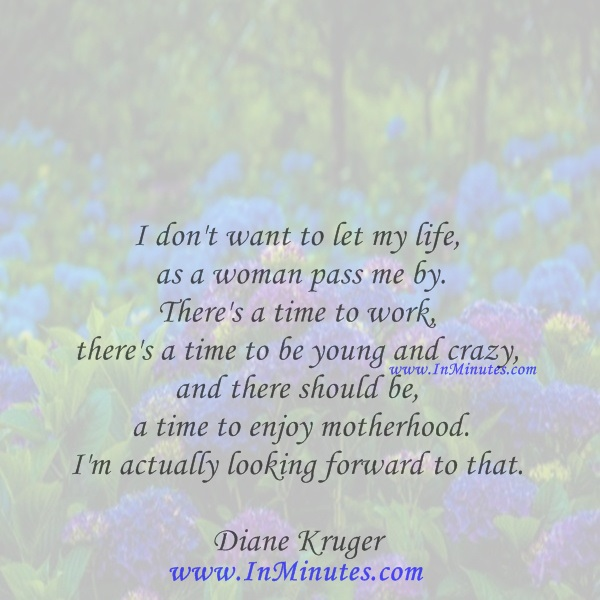 I don't want to let my life as a woman pass me by. There's a time to work, there's a time to be young and crazy, and there should be a time to enjoy motherhood. I'm actually looking forward to that.Diane Kruger
