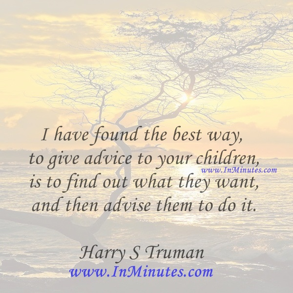 I have found the best way to give advice to your children is to find out what they want and then advise them to do it.Harry S Truman