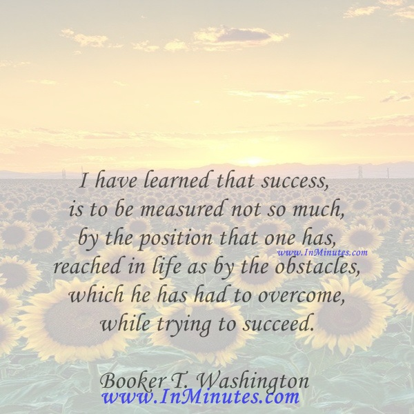 I have learned that success is to be measured not so much by the position that one has reached in life as by the obstacles which he has had to overcome while trying to succeed.Booker T. Washington