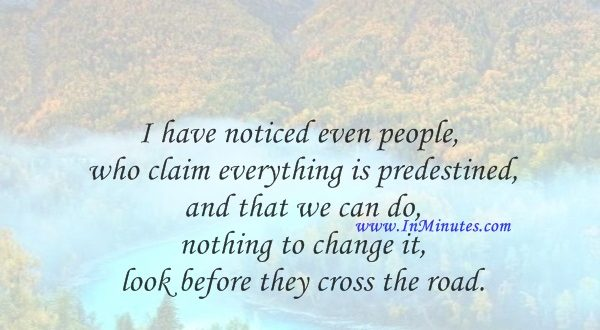 I have noticed even people who claim everything is predestined, and that we can do nothing to change it, look before they cross the road.Stephen Hawking