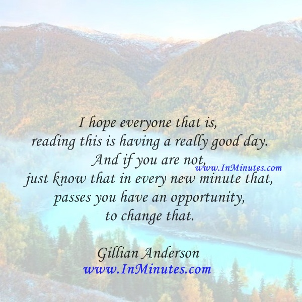 I hope everyone that is reading this is having a really good day. And if you are not, just know that in every new minute that passes you have an opportunity to change that.Gillian Anderson