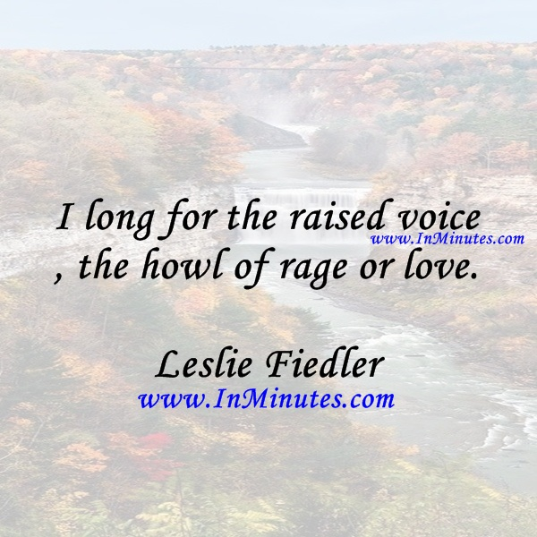 I long for the raised voice, the howl of rage or love.Leslie Fiedler