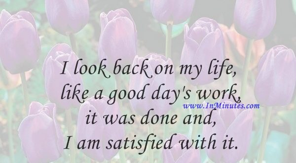 I look back on my life like a good day's work, it was done and I am satisfied with it.Grandma Moses