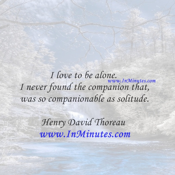 I love to be alone. I never found the companion that was so companionable as solitude.Henry David Thoreau
